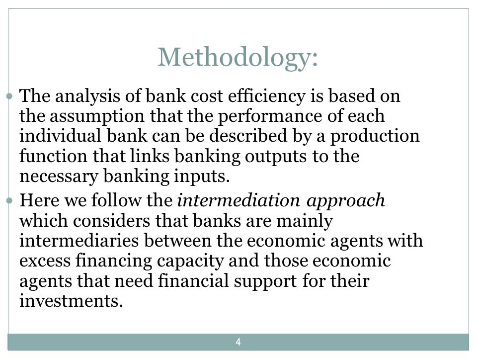 Methodology: The analysis of bank cost efficiency is based on the assumption that the performance of each individual bank can be described by a production function that links banking outputs to the necessary banking inputs.