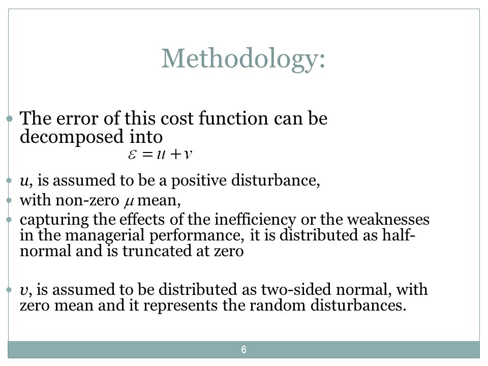 Methodology: The error of this cost function can be decomposed into u, is assumed to be a positive disturbance, with non-zero mean, capturing the effects of the inefficiency or the weaknesses in the managerial performance, it is distributed as half- normal and is truncated at zero v, is assumed to be distributed as two-sided normal, with zero mean and it represents the random disturbances.