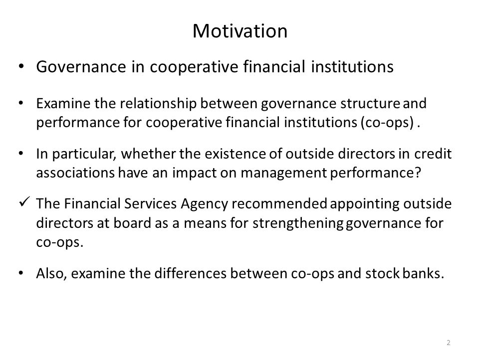 Motivation Governance in cooperative financial institutions Examine the relationship between governance structure and performance for cooperative financial institutions (co-ops).