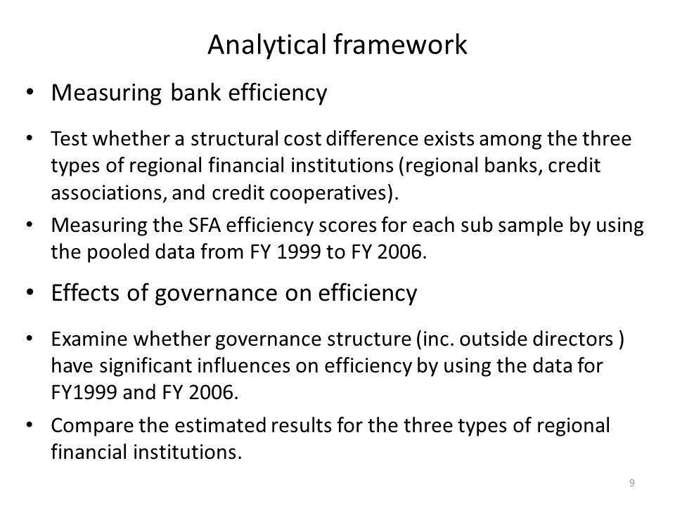Analytical framework Measuring bank efficiency Test whether a structural cost difference exists among the three types of regional financial institutions (regional banks, credit associations, and credit cooperatives).