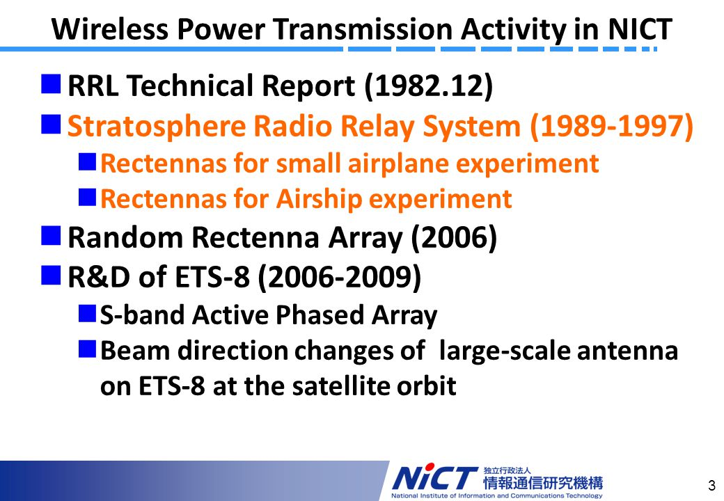 3 Wireless Power Transmission Activity in NICT RRL Technical Report (1982.12) Stratosphere Radio Relay System (1989-1997) Rectennas for small airplane experiment Rectennas for Airship experiment Random Rectenna Array (2006) R&D of ETS-8 (2006-2009) S-band Active Phased Array Beam direction changes of large-scale antenna on ETS-8 at the satellite orbit