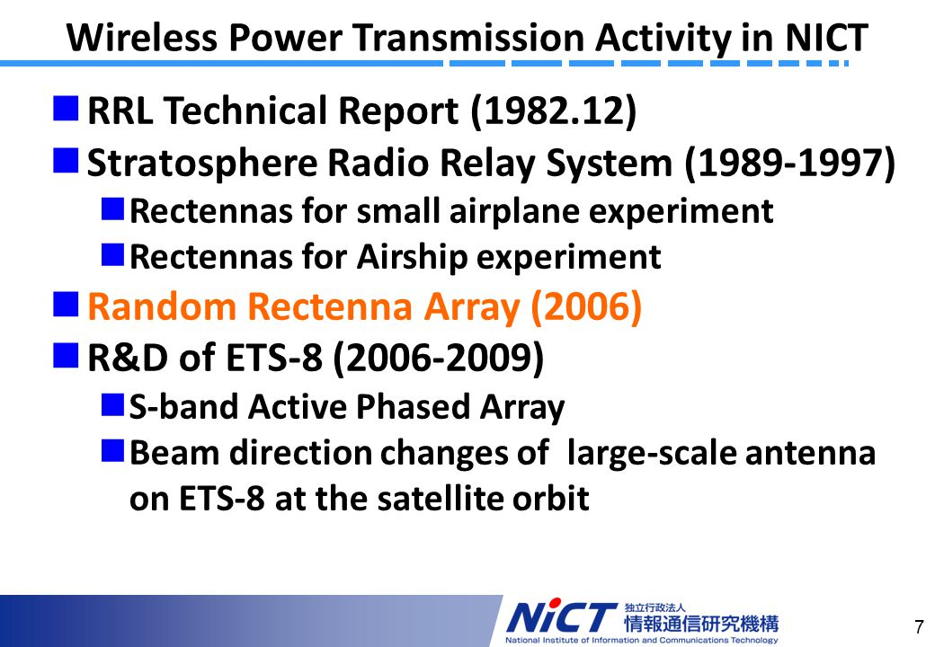 7 Wireless Power Transmission Activity in NICT RRL Technical Report ( ) Stratosphere Radio Relay System ( ) Rectennas for small airplane experiment Rectennas for Airship experiment Random Rectenna Array (2006) R&D of ETS-8 ( ) S-band Active Phased Array Beam direction changes of large-scale antenna on ETS-8 at the satellite orbit