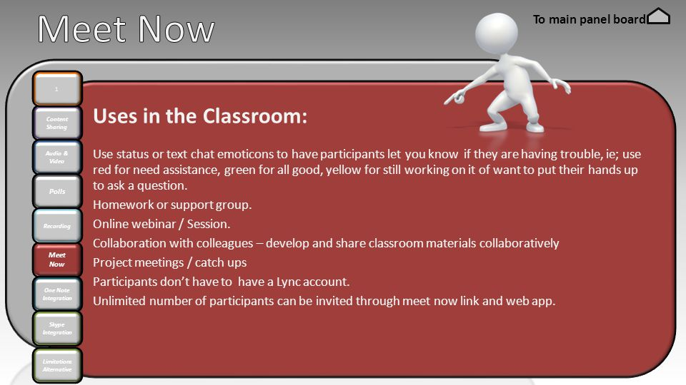 Content Sharing Audio & Video Polls Meet Now 1 Recording One Note Integration Skype Integration Uses in the Classroom: Use status or text chat emoticons to have participants let you know if they are having trouble, ie; use red for need assistance, green for all good, yellow for still working on it of want to put their hands up to ask a question.