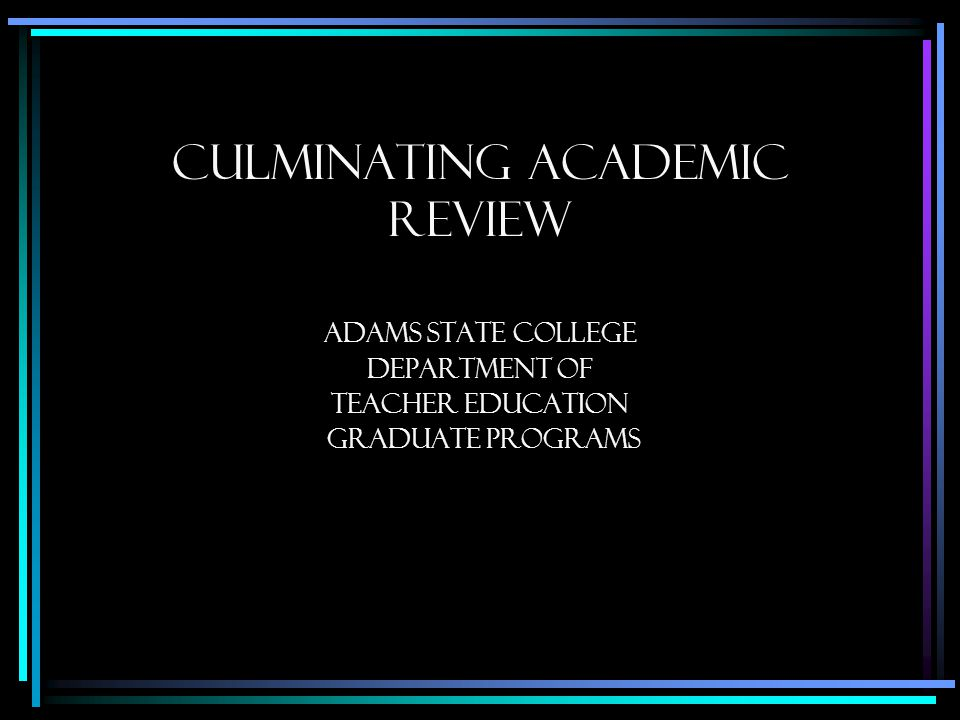 Culminating Academic Review Adams State College Department of Teacher education graduate programs