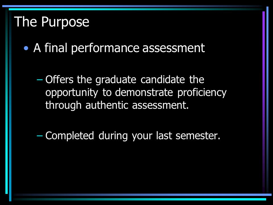 The Purpose A final performance assessment –Offers the graduate candidate the opportunity to demonstrate proficiency through authentic assessment.