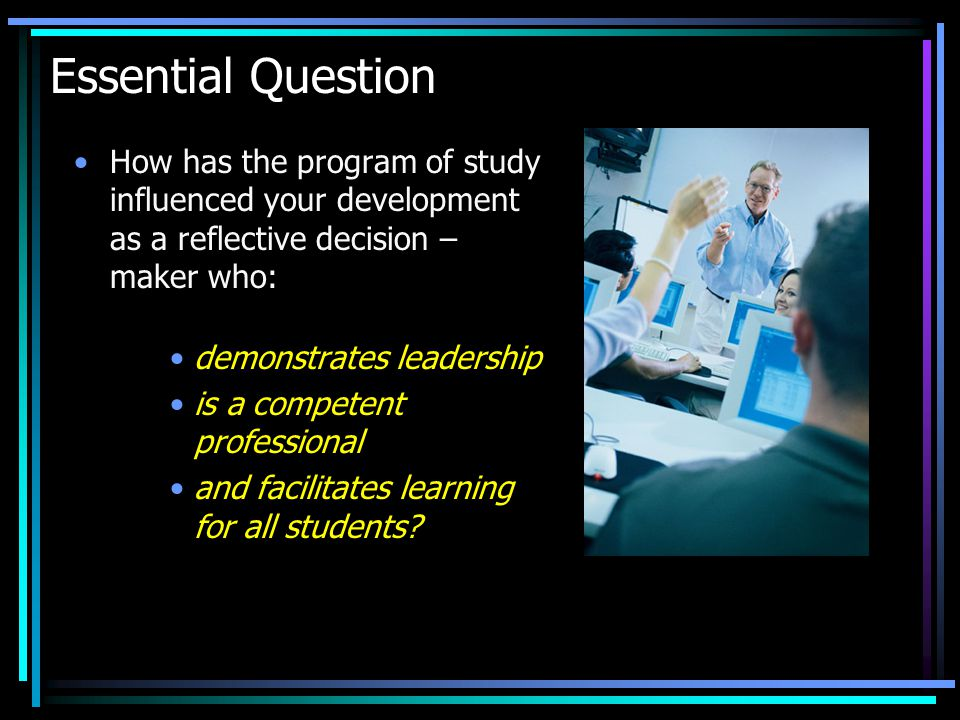 Essential Question How has the program of study influenced your development as a reflective decision – maker who: demonstrates leadership is a competent professional and facilitates learning for all students