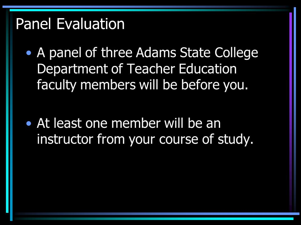 Panel Evaluation A panel of three Adams State College Department of Teacher Education faculty members will be before you.