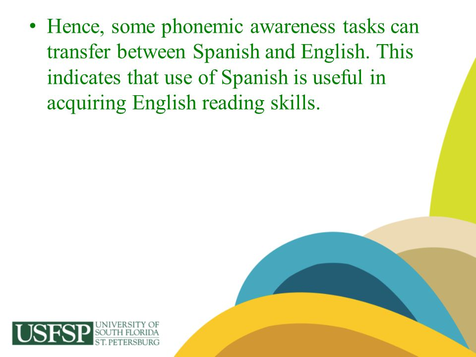 Hence, some phonemic awareness tasks can transfer between Spanish and English. This indicates that use of Spanish is useful in acquiring English readi