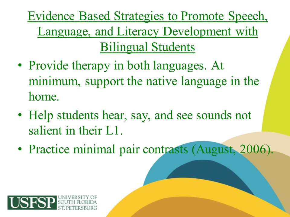 Evidence Based Strategies to Promote Speech, Language, and Literacy Development with Bilingual Students Provide therapy in both languages. At minimum,