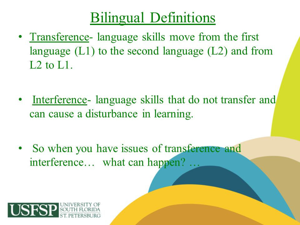 Bilingual Definitions Transference- language skills move from the first language (L1) to the second language (L2) and from L2 to L1. Interference- lan