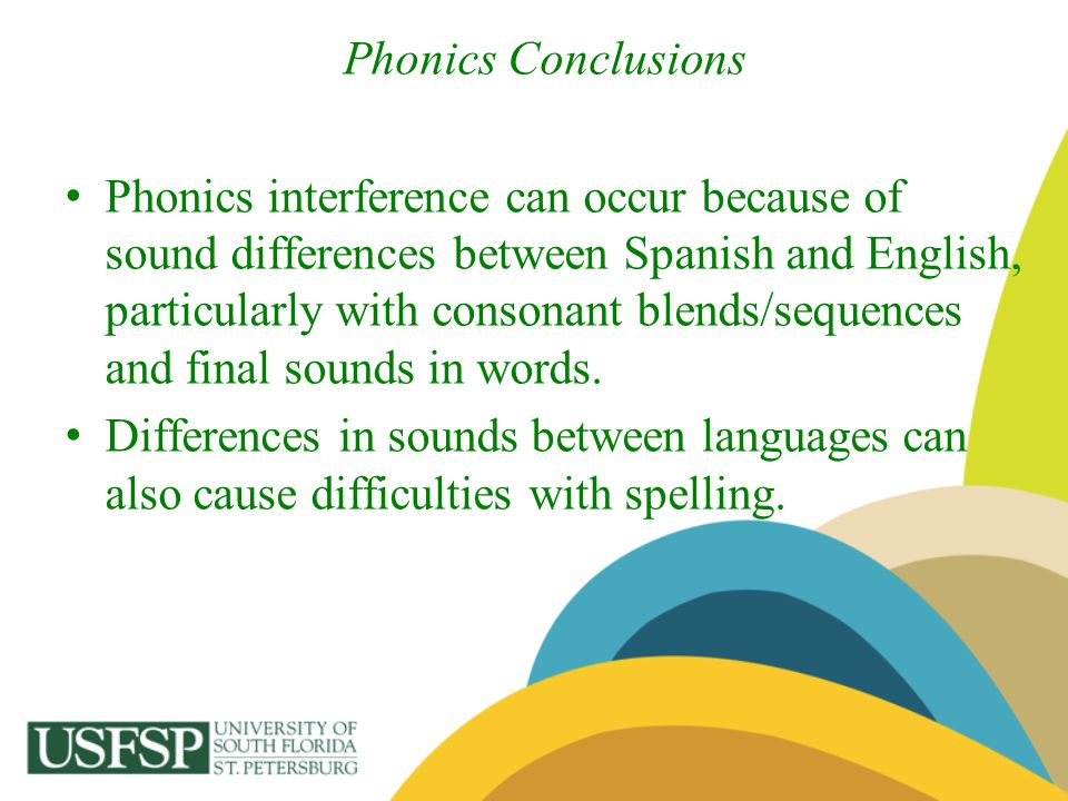 Phonics Conclusions Phonics interference can occur because of sound differences between Spanish and English, particularly with consonant blends/sequen