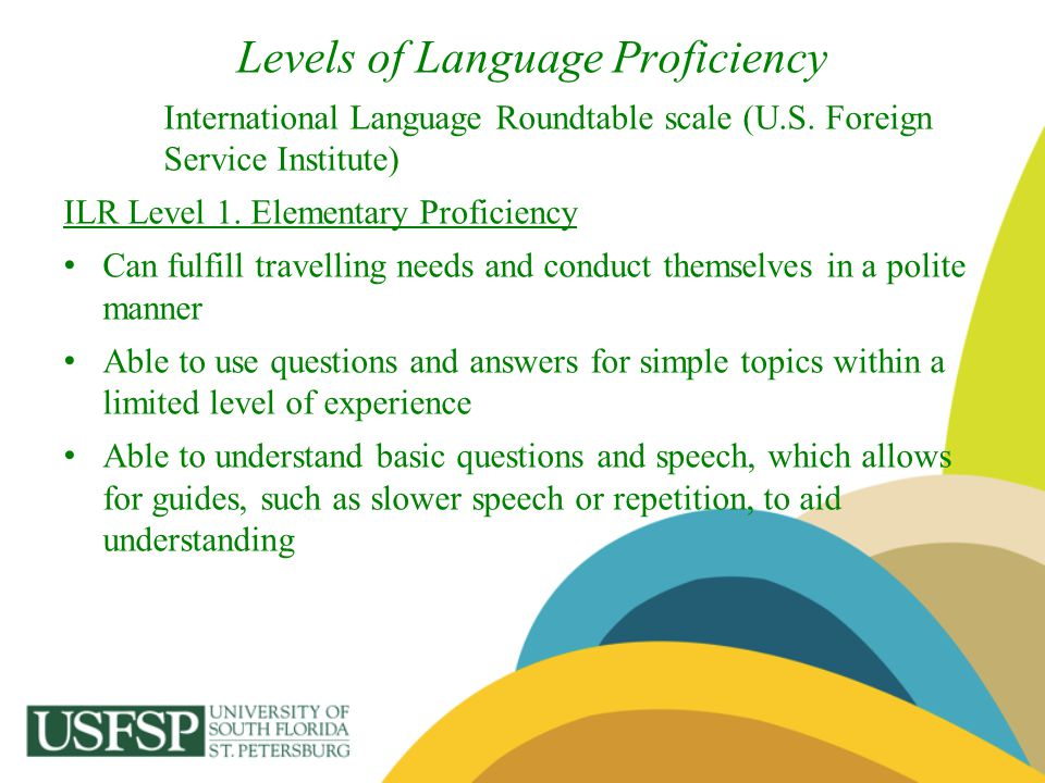 Levels of Language Proficiency International Language Roundtable scale (U.S. Foreign Service Institute) ILR Level 1. Elementary Proficiency Can fulfil