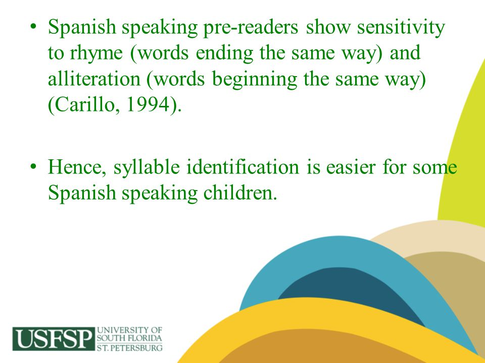 Spanish speaking pre-readers show sensitivity to rhyme (words ending the same way) and alliteration (words beginning the same way) (Carillo, 1994). He