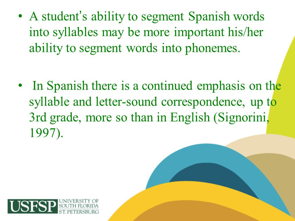 A student s ability to segment Spanish words into syllables may be more important his/her ability to segment words into phonemes. In Spanish there is