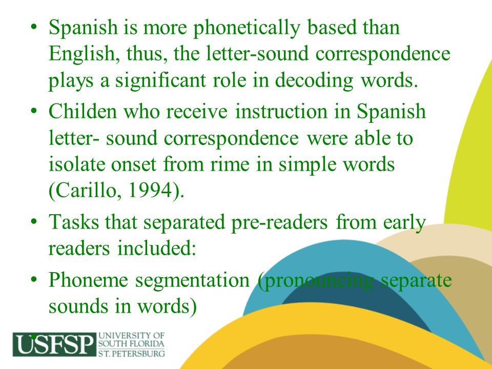 Spanish is more phonetically based than English, thus, the letter-sound correspondence plays a significant role in decoding words. Childen who receive