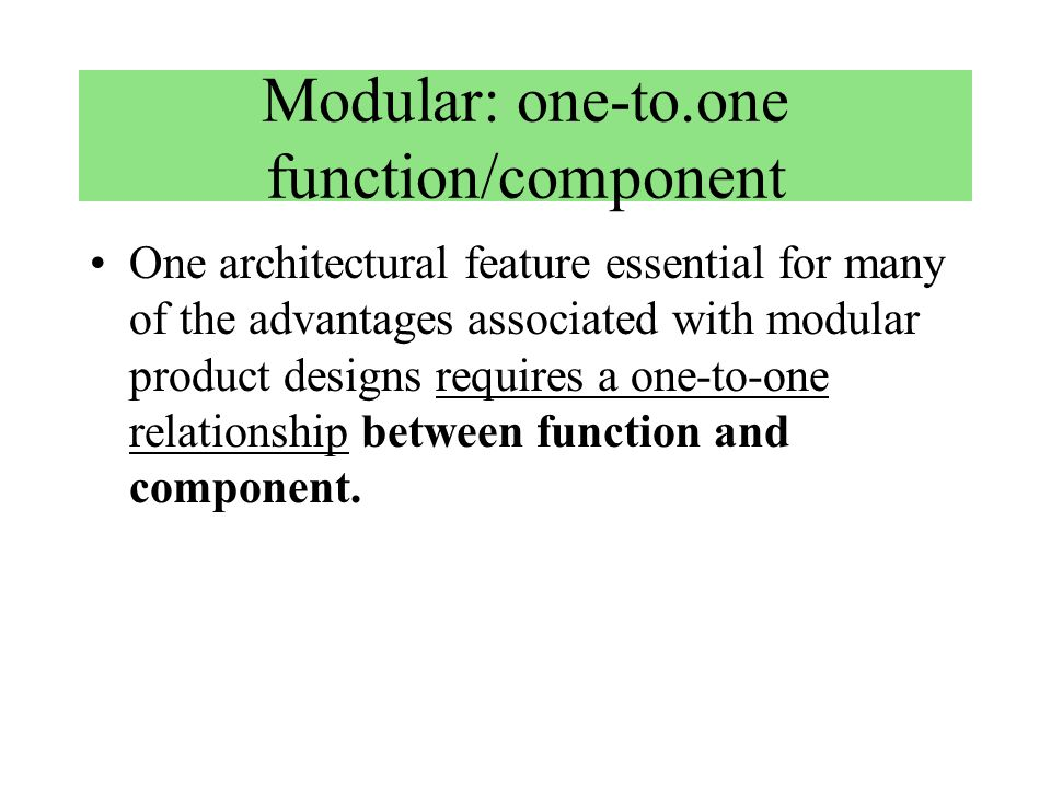 Modular: one-to.one function/component One architectural feature essential for many of the advantages associated with modular product designs requires a one-to-one relationship between function and component.