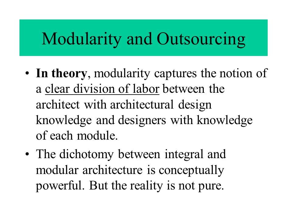 Modularity and Outsourcing In theory, modularity captures the notion of a clear division of labor between the architect with architectural design knowledge and designers with knowledge of each module.