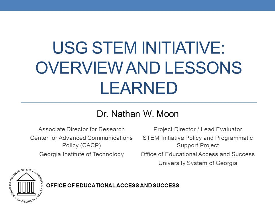 USG STEM INITIATIVE: OVERVIEW AND LESSONS LEARNED Associate Director for Research Center for Advanced Communications Policy (CACP) Georgia Institute of Technology Project Director / Lead Evaluator STEM Initiative Policy and Programmatic Support Project Office of Educational Access and Success University System of Georgia OFFICE OF EDUCATIONAL ACCESS AND SUCCESS Dr.