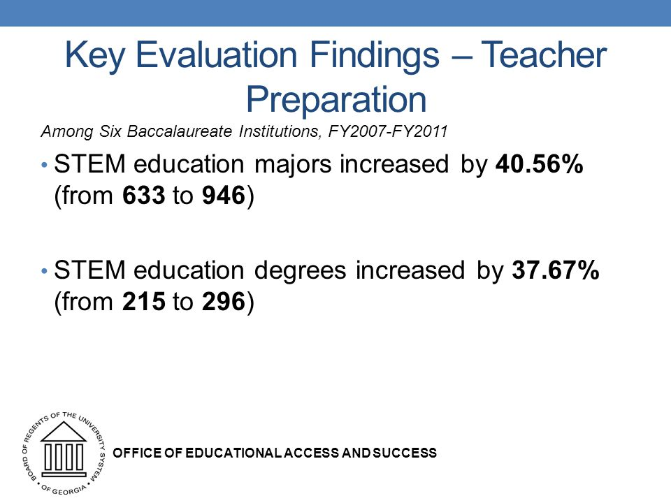 Key Evaluation Findings – Teacher Preparation Among Six Baccalaureate Institutions, FY2007-FY2011 STEM education majors increased by 40.56% (from 633 to 946) STEM education degrees increased by 37.67% (from 215 to 296) OFFICE OF EDUCATIONAL ACCESS AND SUCCESS