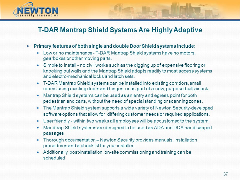 T-DAR Mantrap Shield Systems Are Highly Adaptive Primary features of both single and double Door Shield systems include: Low or no maintenance - T-DAR