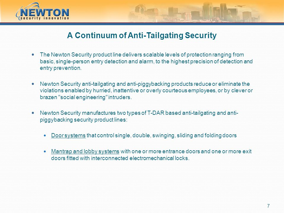 A Continuum of Anti-Tailgating Security The Newton Security product line delivers scalable levels of protection ranging from basic, single-person entr