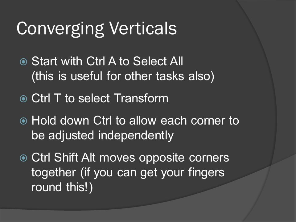 Converging Verticals Start with Ctrl A to Select All (this is useful for other tasks also) Ctrl T to select Transform Hold down Ctrl to allow each corner to be adjusted independently Ctrl Shift Alt moves opposite corners together (if you can get your fingers round this!)