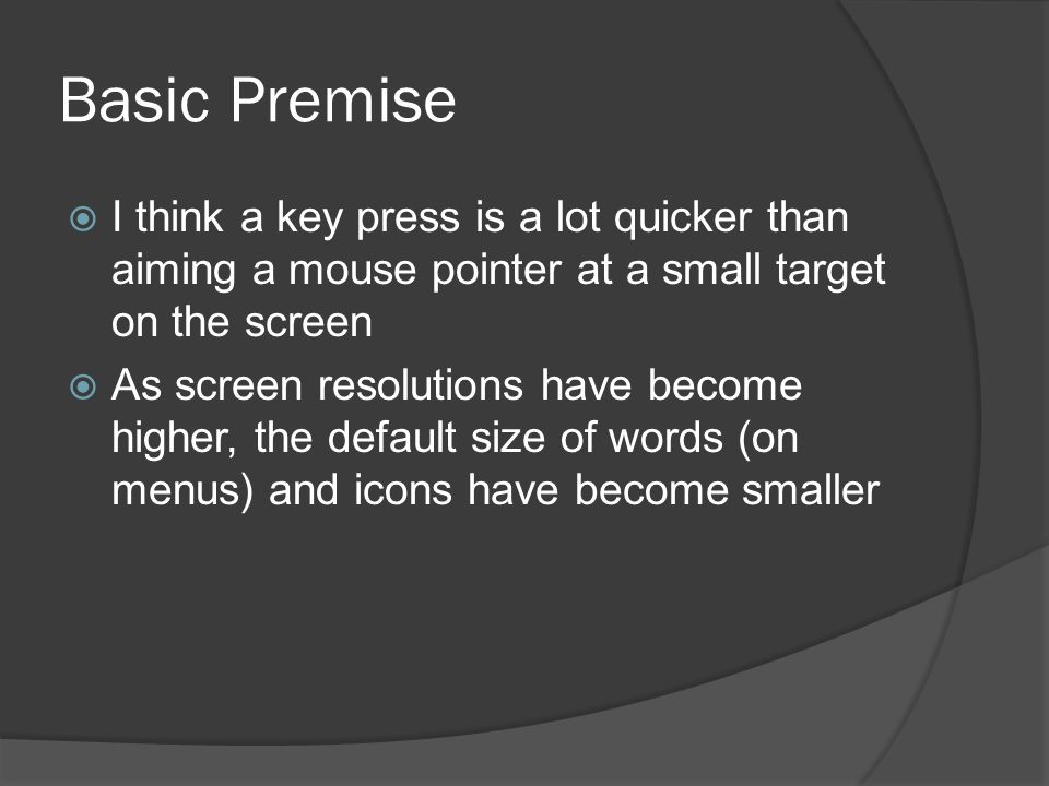Basic Premise I think a key press is a lot quicker than aiming a mouse pointer at a small target on the screen As screen resolutions have become higher, the default size of words (on menus) and icons have become smaller