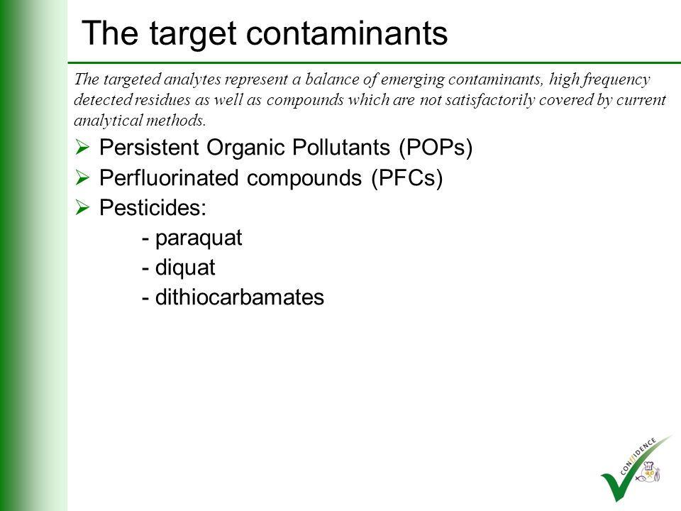 The target contaminants Persistent Organic Pollutants (POPs) Perfluorinated compounds (PFCs): - PFOS - PFOA The targeted analytes represent a balance of emerging contaminants, high frequency detected residues as well as compounds which are not satisfactorily covered by current analytical methods.