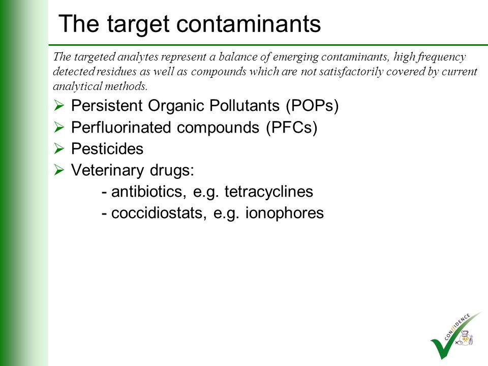 The target contaminants Persistent Organic Pollutants (POPs) Perfluorinated compounds (PFCs) Pesticides: - paraquat - diquat - dithiocarbamates The targeted analytes represent a balance of emerging contaminants, high frequency detected residues as well as compounds which are not satisfactorily covered by current analytical methods.