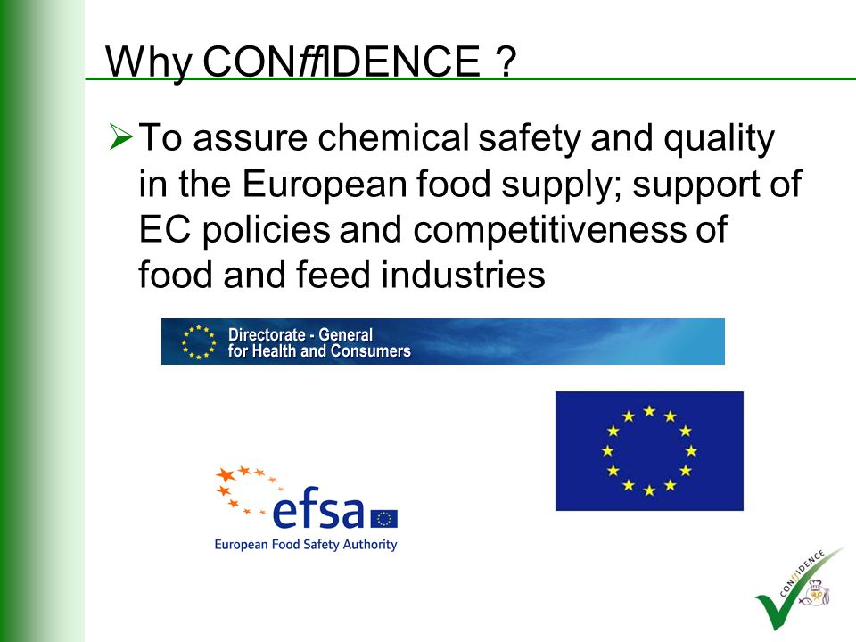 CONffIDENCE passport FP7 Collaborative Project first call Food, Agriculture & Fisheries, and Biotechnology Duration: May 2008 – April 2012 16 partners from 10 countries, representing universities, research institutes, industry and SMEs Budget: 7.5 Mio Co-ordinator: RIKILT - Institute of Food Safety, part of Wageningen UR (NL)