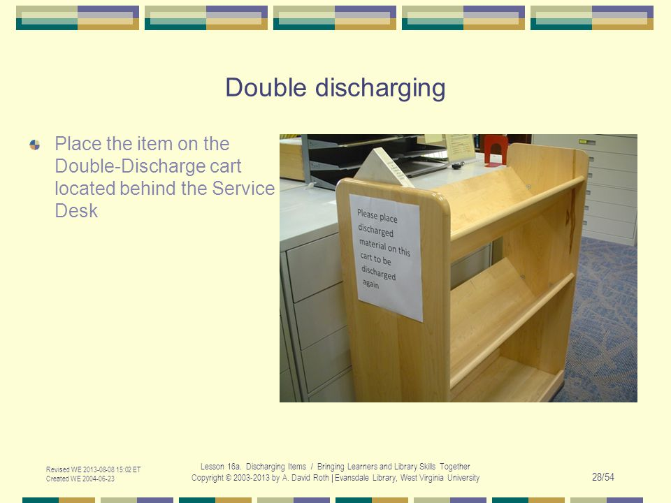 Double discharging Place the item on the Double-Discharge cart located behind the Service Desk Revised WE 2013-08-08 15:02 ET Created WE 2004-06-23 Lesson 16a.