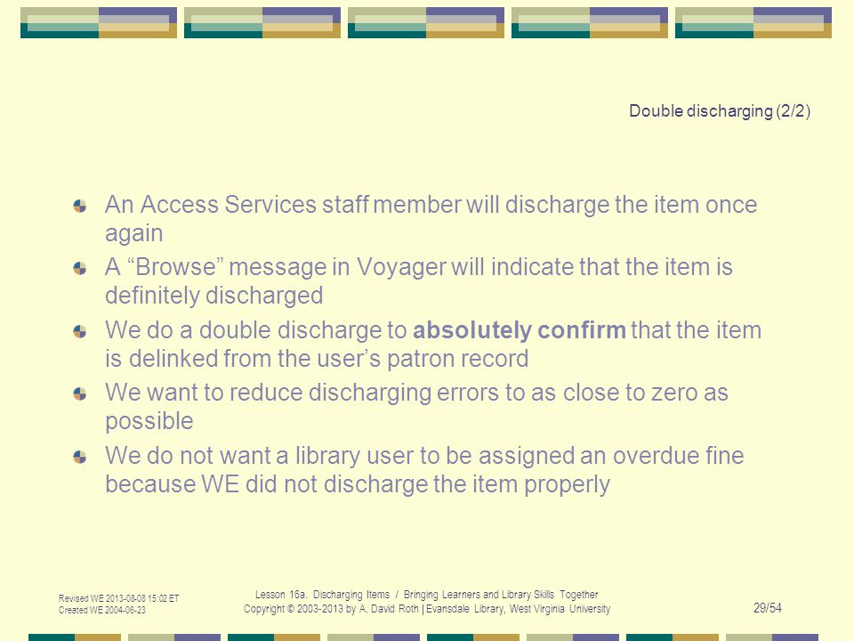 Double discharging (2/2) An Access Services staff member will discharge the item once again A Browse message in Voyager will indicate that the item is definitely discharged We do a double discharge to absolutely confirm that the item is delinked from the users patron record We want to reduce discharging errors to as close to zero as possible We do not want a library user to be assigned an overdue fine because WE did not discharge the item properly Revised WE 2013-08-08 15:02 ET Created WE 2004-06-23 Lesson 16a.