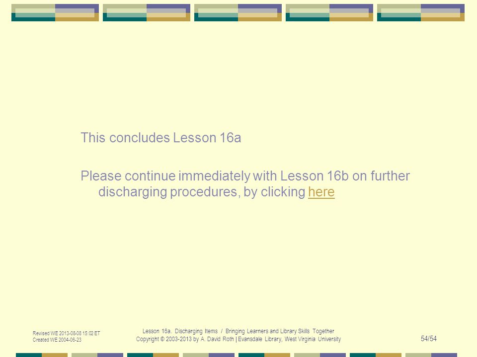 This concludes Lesson 16a Please continue immediately with Lesson 16b on further discharging procedures, by clicking herehere Revised WE 2013-08-08 15:02 ET Created WE 2004-06-23 Lesson 16a.