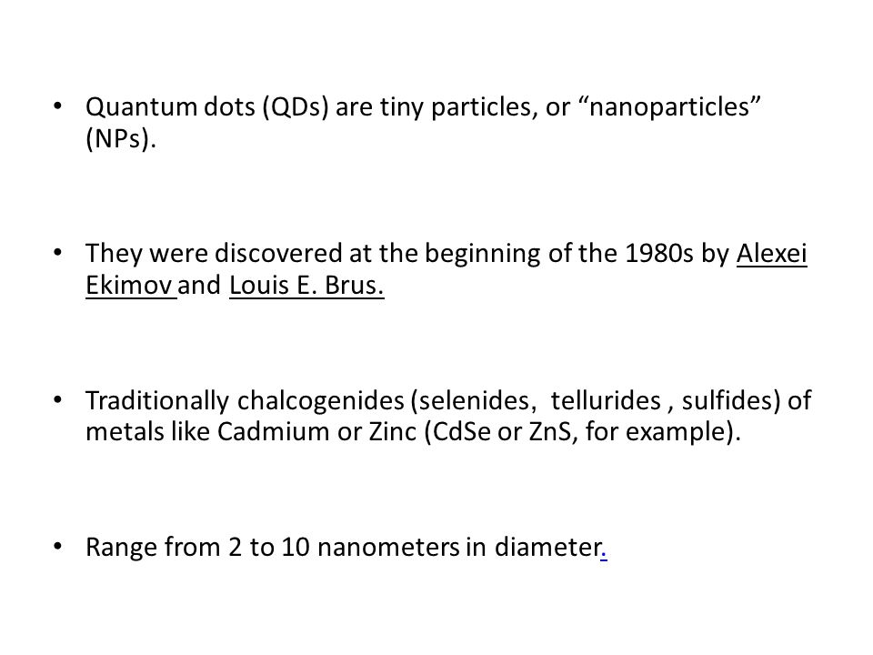 Quantum dots (QDs) are tiny particles, or nanoparticles (NPs). They were discovered at the beginning of the 1980s by Alexei Ekimov and Louis E. Brus.