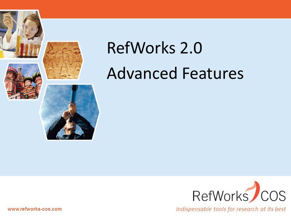 Indispensable tools for research at its best www.refworks-cos.com RefWorks 2.0 Advanced Features