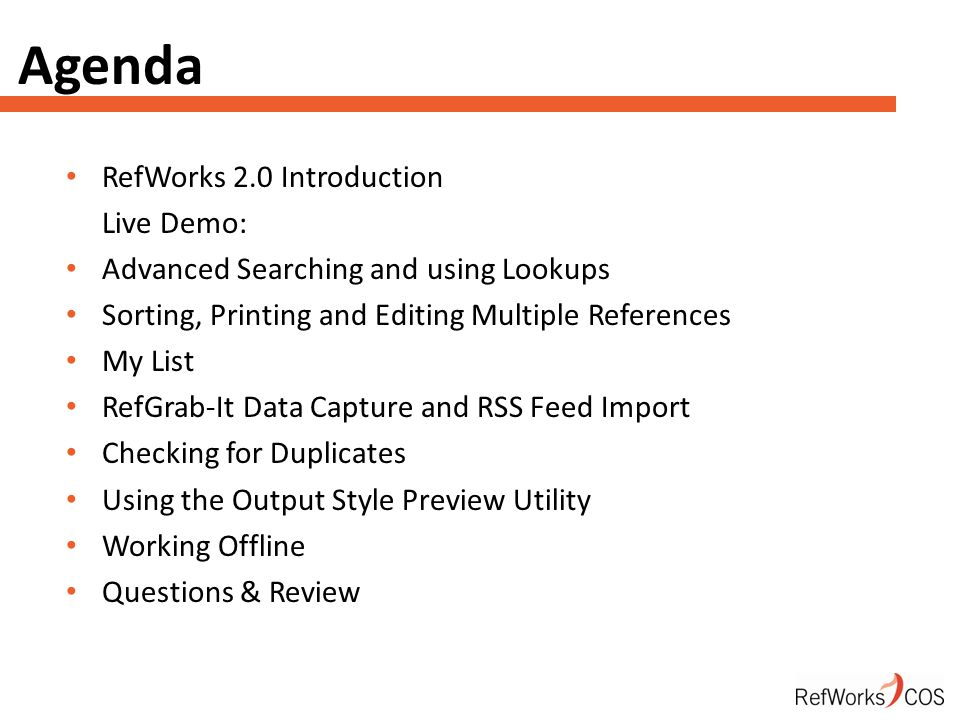 Agenda RefWorks 2.0 Introduction Live Demo: Advanced Searching and using Lookups Sorting, Printing and Editing Multiple References My List RefGrab-It Data Capture and RSS Feed Import Checking for Duplicates Using the Output Style Preview Utility Working Offline Questions & Review