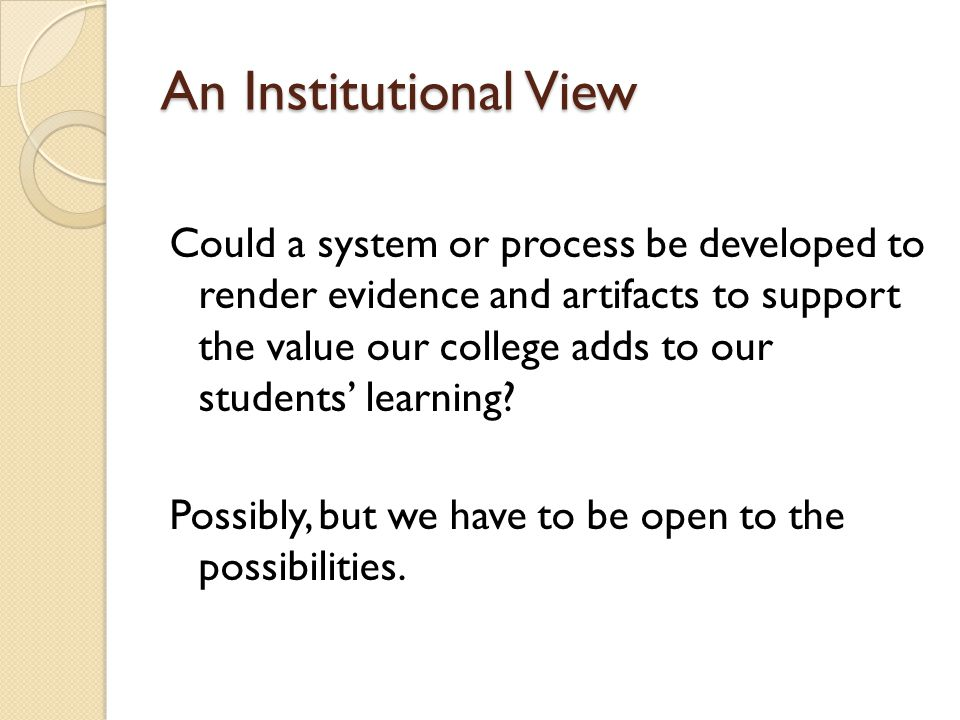 An Institutional View Could a system or process be developed to render evidence and artifacts to support the value our college adds to our students learning.