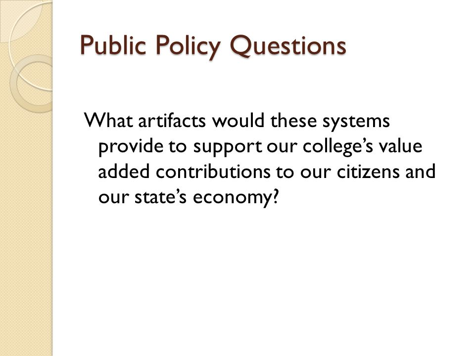 Public Policy Questions What artifacts would these systems provide to support our colleges value added contributions to our citizens and our states economy