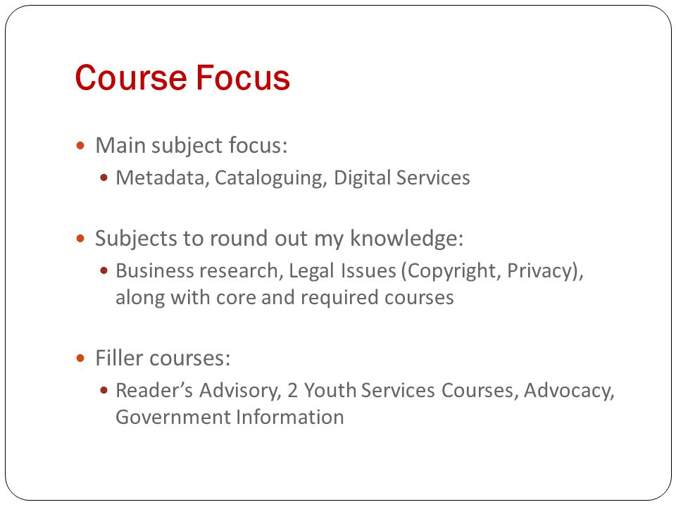 Course Focus Main subject focus: Metadata, Cataloguing, Digital Services Subjects to round out my knowledge: Business research, Legal Issues (Copyright, Privacy), along with core and required courses Filler courses: Readers Advisory, 2 Youth Services Courses, Advocacy, Government Information