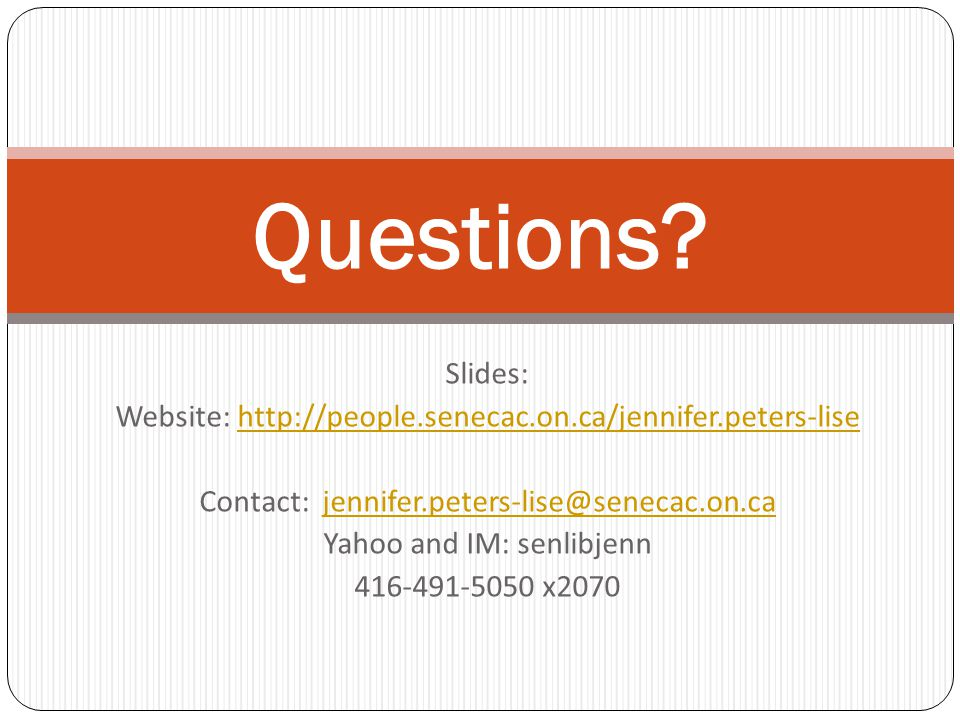 Slides: Website: http://people.senecac.on.ca/jennifer.peters-lisehttp://people.senecac.on.ca/jennifer.peters-lise Contact: jennifer.peters-lise@senecac.on.cajennifer.peters-lise@senecac.on.ca Yahoo and IM: senlibjenn 416-491-5050 x2070 Questions