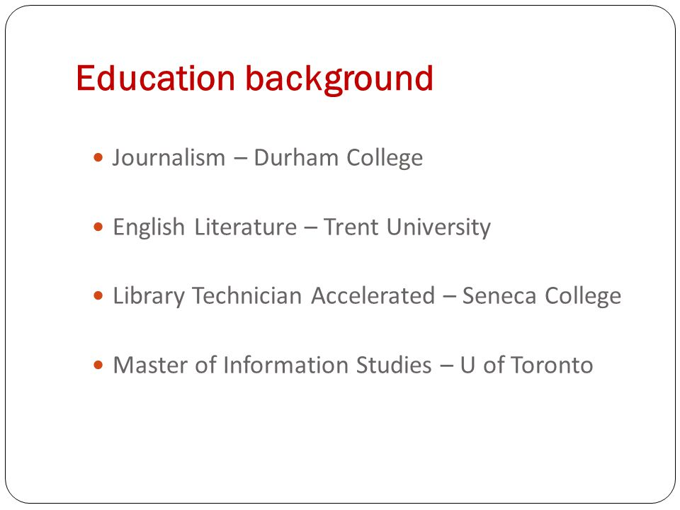 Education background Journalism – Durham College English Literature – Trent University Library Technician Accelerated – Seneca College Master of Information Studies – U of Toronto