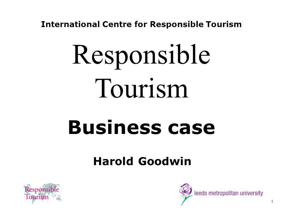 1 International Centre for Responsible Tourism Harold Goodwin Responsible Tourism Business case