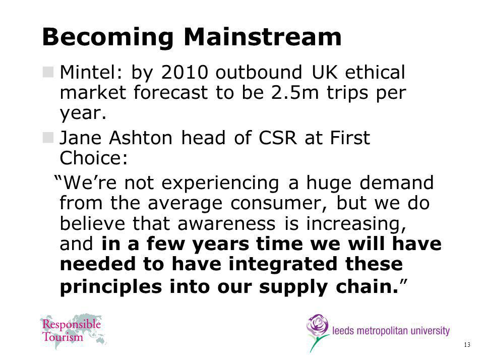 13 Becoming Mainstream Mintel: by 2010 outbound UK ethical market forecast to be 2.5m trips per year. Jane Ashton head of CSR at First Choice: Were no