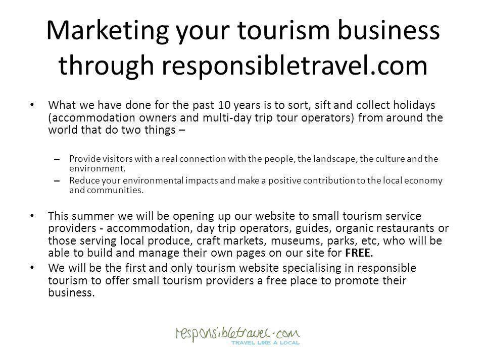 Marketing your tourism business through responsibletravel.com What we have done for the past 10 years is to sort, sift and collect holidays (accommoda