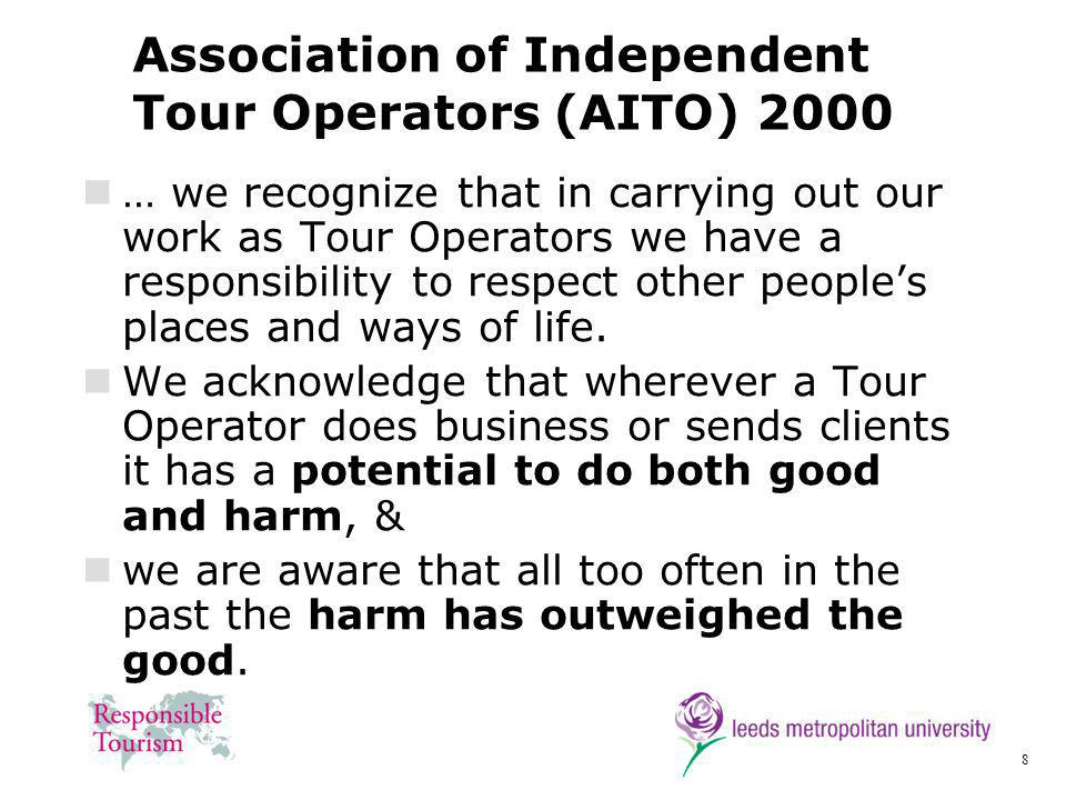8 Association of Independent Tour Operators (AITO) 2000 … we recognize that in carrying out our work as Tour Operators we have a responsibility to respect other peoples places and ways of life.