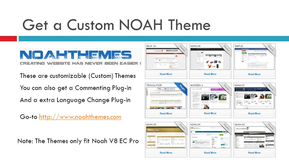 Get a Custom NOAH Theme These are customizable (Custom) Themes You can also get a Commenting Plug-in And a extra Language Change Plug-in Go-to   Note: The Themes only fit Noah V8 EC Pro