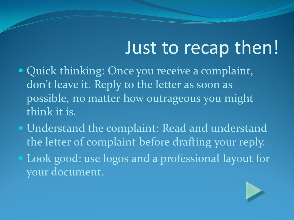 Just to recap then.Quick thinking: Once you receive a complaint, dont leave it.