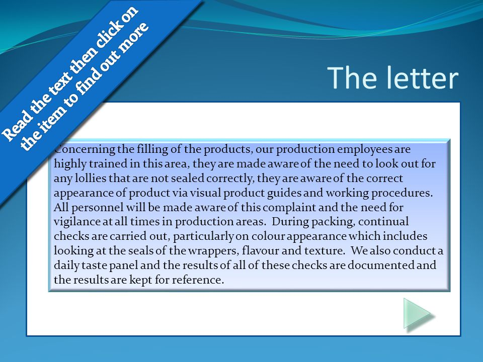 The letter Concerning the filling of the products, our production employees are highly trained in this area, they are made aware of the need to look out for any lollies that are not sealed correctly, they are aware of the correct appearance of product via visual product guides and working procedures.