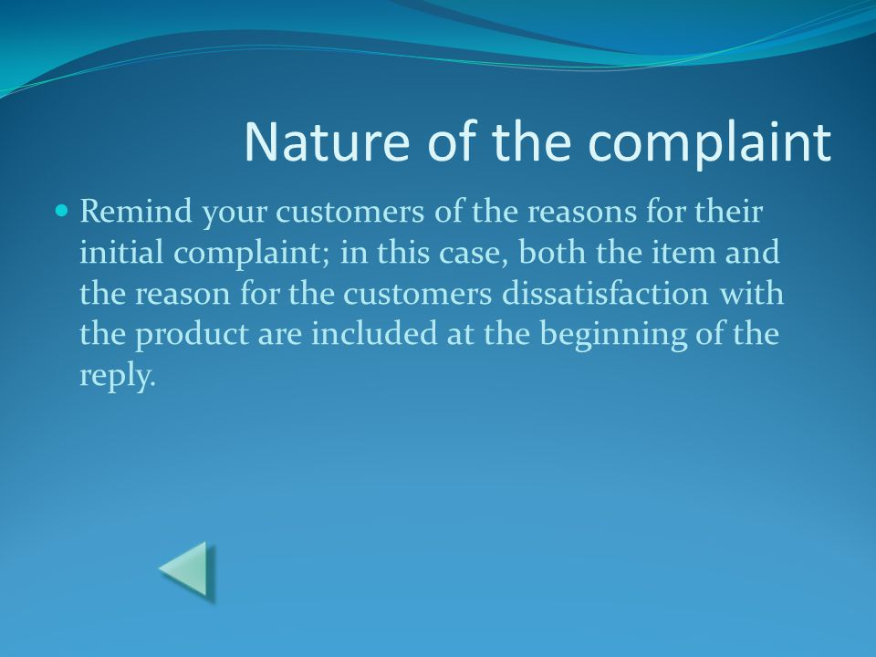 Nature of the complaint Remind your customers of the reasons for their initial complaint; in this case, both the item and the reason for the customers dissatisfaction with the product are included at the beginning of the reply.