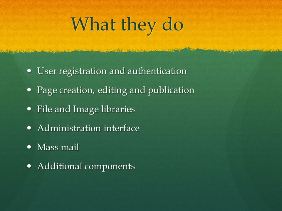 What they do User registration and authentication User registration and authentication Page creation, editing and publication Page creation, editing and publication File and Image libraries File and Image libraries Administration interface Administration interface Mass mail Mass mail Additional components Additional components